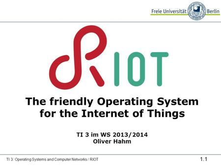 1.1 The friendly Operating System for the Internet of Things TI 3 im WS 2013/2014 Oliver Hahm TI 3: Operating Systems and Computer Networks / RIOT.