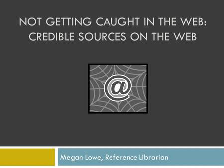 NOT GETTING CAUGHT IN THE WEB: CREDIBLE SOURCES ON THE WEB Megan Lowe, Reference Librarian.