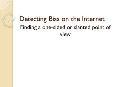 Detecting Bias on the Internet Finding a one-sided or slanted point of view.
