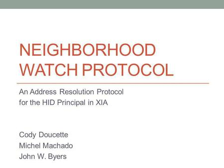 NEIGHBORHOOD WATCH PROTOCOL An Address Resolution Protocol for the HID Principal in XIA Cody Doucette Michel Machado John W. Byers.