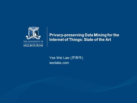 Privacy-preserving Data Mining for the Internet of Things: State of the Art Yee Wei Law ( ) wsnlabs.com.