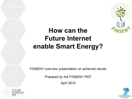 How can the Future Internet enable Smart Energy? FINSENY overview presentation on achieved results Prepared by the FINSENY PMT April 2013.