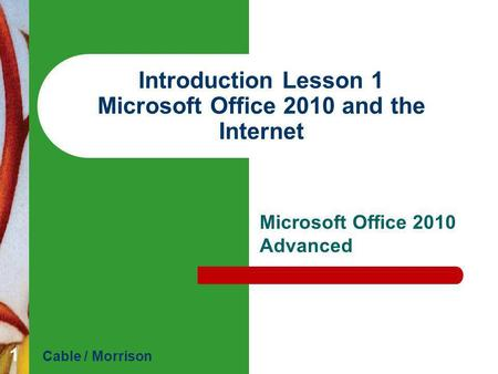 Introduction Lesson 1 Microsoft Office 2010 and the Internet Microsoft Office 2010 Advanced Cable / Morrison 1.