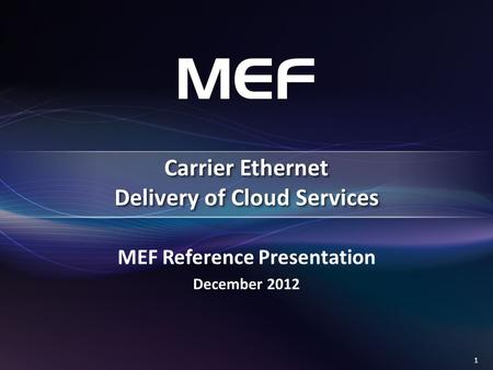 1 MEF Reference Presentation December 2012 Carrier Ethernet Delivery of Cloud Services.
