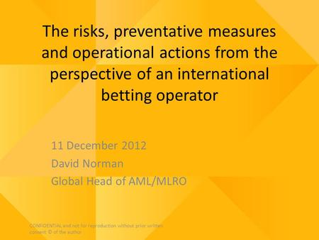 The risks, preventative measures and operational actions from the perspective of an international betting operator 11 December 2012 David Norman Global.