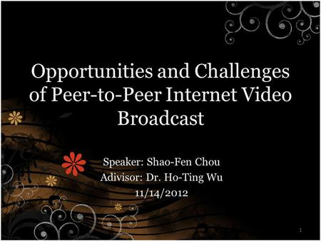 Opportunities and Challenges of Peer-to-Peer Internet Video Broadcast Speaker: Shao-Fen Chou Adivisor: Dr. Ho-Ting Wu 11/14/2012 1.