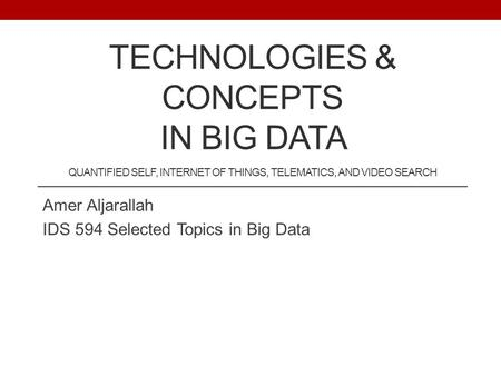 TECHNOLOGIES & CONCEPTS IN BIG DATA QUANTIFIED SELF, INTERNET OF THINGS, TELEMATICS, AND VIDEO SEARCH Amer Aljarallah IDS 594 Selected Topics in Big Data.