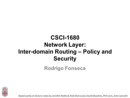 CSCI-1680 Network Layer: Inter-domain Routing – Policy and Security Based partly on lecture notes by Jennifer Rexford, Rob Sherwood, David Mazières, Phil.