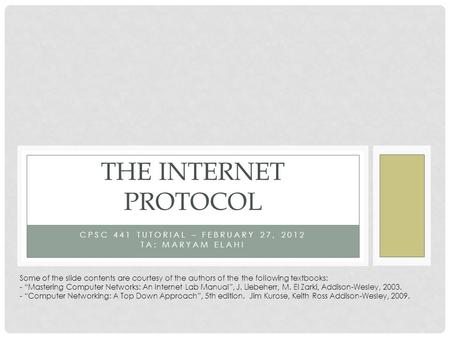 CPSC 441 TUTORIAL – FEBRUARY 27, 2012 TA: MARYAM ELAHI THE INTERNET PROTOCOL Some of the slide contents are courtesy of the authors of the the following.