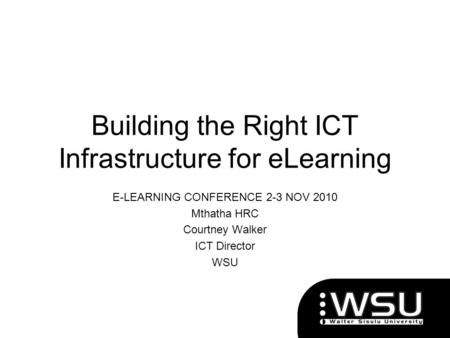 Building the Right ICT Infrastructure for eLearning E-LEARNING CONFERENCE 2-3 NOV 2010 Mthatha HRC Courtney Walker ICT Director WSU.
