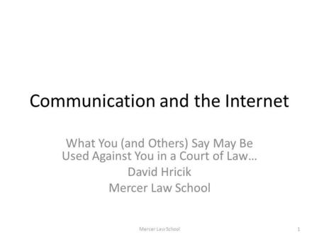 Communication and the Internet What You (and Others) Say May Be Used Against You in a Court of Law… David Hricik Mercer Law School 1.