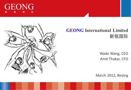 GEONG International Limited Wade Wang, CEO Amit Thakar, CFO March 2012, Beijing.