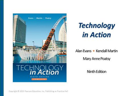Technology in Action Alan Evans Kendall Martin Mary Anne Poatsy Ninth Edition Copyright © 2013 Pearson Education, Inc. Publishing as Prentice Hall.