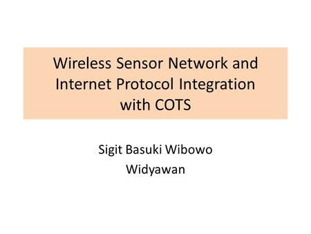 Wireless Sensor Network and Internet Protocol Integration with COTS Sigit Basuki Wibowo Widyawan.