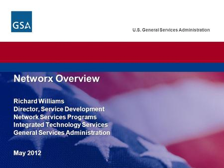 U.S. General Services Administration Networx Overview Richard Williams Director, Service Development Network Services Programs Integrated Technology Services.