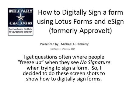 How to Digitally Sign a form using Lotus Forms and eSign (formerly ApproveIt) Last Revision: 17 January 2014 I get questions often where people freeze.