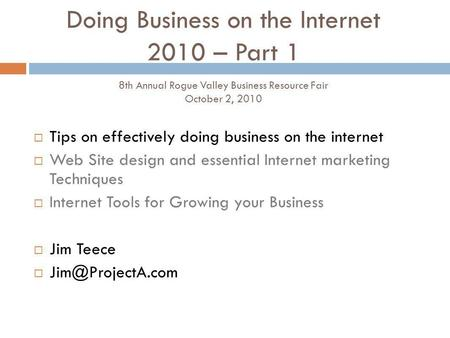 Doing Business on the Internet 2010 – Part 1 8th Annual Rogue Valley Business Resource Fair October 2, 2010 Tips on effectively doing business on the internet.