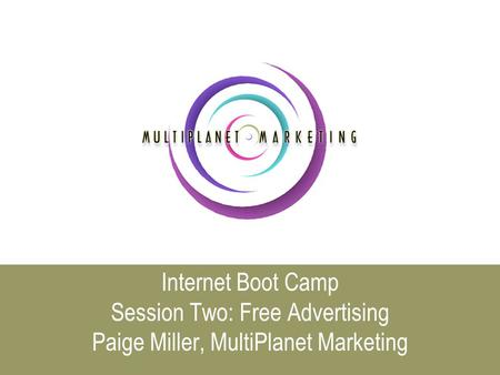Internet Boot Camp Session Two: Free Advertising Paige Miller, MultiPlanet Marketing.