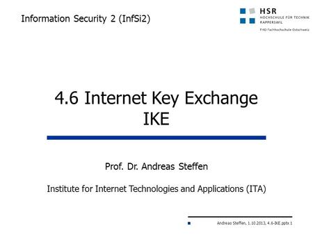 Andreas Steffen, 1.10.2013, 4.6-IKE.pptx 1 Information Security 2 (InfSi2) Prof. Dr. Andreas Steffen Institute for Internet Technologies and Applications.