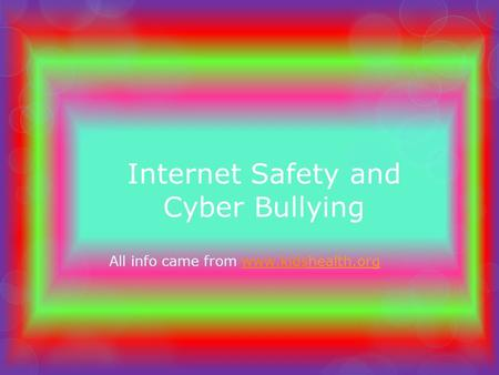 Internet Safety and Cyber Bullying All info came from www.kidshealth.orgwww.kids.