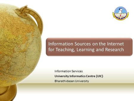 Information Sources on the Internet for Teaching, Learning and Research Information Services University Informatics Centre (UIC) Bharathidasan University.