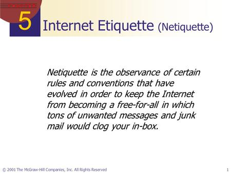 5 C H A P T E R © 2001 The McGraw-Hill Companies, Inc. All Rights Reserved1 Internet Etiquette (Netiquette) Netiquette is the observance of certain rules.