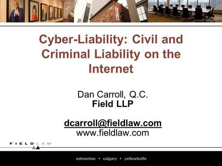 Cyber-Liability: Civil and Criminal Liability on the Internet Dan Carroll, Q.C. Field LLP