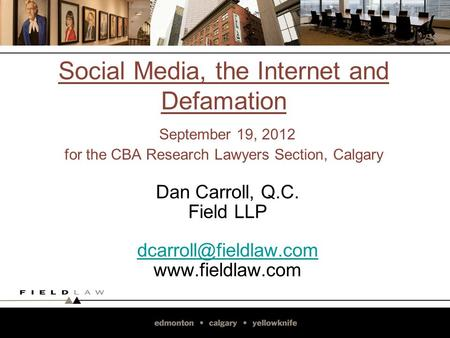 Social Media, the Internet and Defamation September 19, 2012 for the CBA Research Lawyers Section, Calgary Dan Carroll, Q.C. Field LLP