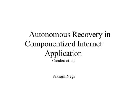 Autonomous Recovery in Componentized Internet Application Candea et. al Vikram Negi.