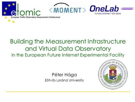 Building the Measurement Infrastructure and Virtual Data Observatory in the European Future Internet Experimental Facility Péter Hága Eötvös Loránd University.