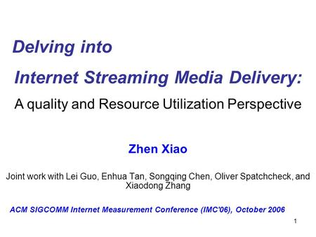 1 Internet Streaming Media Delivery: Zhen Xiao Joint work with Lei Guo, Enhua Tan, Songqing Chen, Oliver Spatchcheck, and Xiaodong Zhang Delving into A.