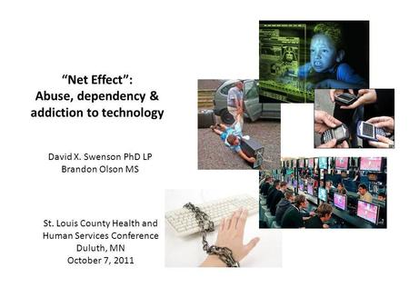 Net Effect: Abuse, dependency & addiction to technology David X. Swenson PhD LP Brandon Olson MS St. Louis County Health and Human Services Conference.