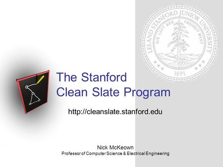 The Stanford Clean Slate Program Nick McKeown Professor of Computer Science & Electrical Engineering.