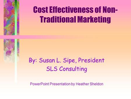 Cost Effectiveness of Non- Traditional Marketing By: Susan L. Sipe, President SLS Consulting PowerPoint Presentation by Heather Sheldon.