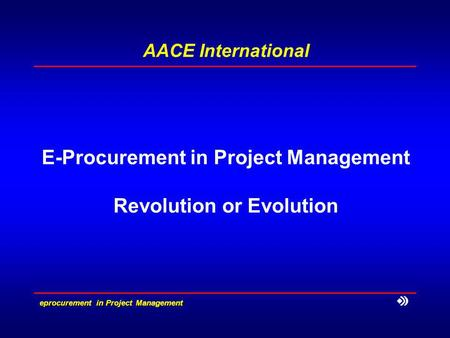 E­procurement in Project Management AACE International E-Procurement in Project Management Revolution or Evolution.