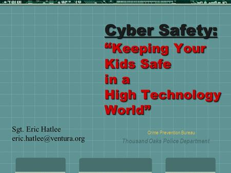 Cyber Safety: Keeping Your Kids Safe in a High Technology World Crime Prevention Bureau Thousand Oaks Police Department Sgt. Eric Hatlee