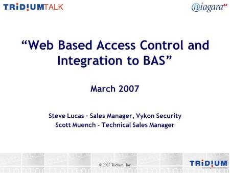 Web Based Access Control and Integration to BAS March 2007 Steve Lucas – Sales Manager, Vykon Security Scott Muench - Technical Sales Manager © 2007 Tridium,