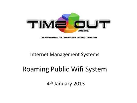 Internet Management Systems Roaming Public Wifi System 4 th January 2013 THE BEST CONTROLS FOR SHARING YOUR INTERNET CONNECTION.