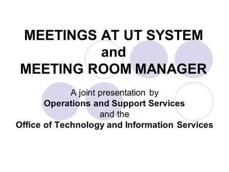 MEETINGS AT UT SYSTEM and MEETING ROOM MANAGER A joint presentation by Operations and Support Services and the Office of Technology and Information Services.