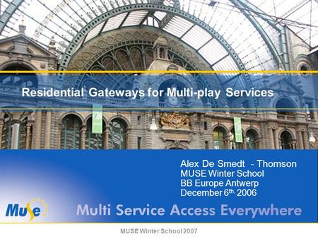 MUSE Winter School 2007 Residential Gateways for Multi-play Services Alex De Smedt - Thomson MUSE Winter School BB Europe Antwerp December 6 th, 2006.