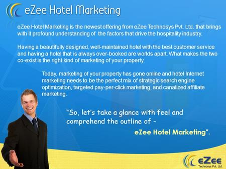 EZee Hotel Marketing is the newest offering from eZee Technosys Pvt. Ltd. that brings with it profound understanding of the factors that drive the hospitality.