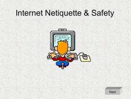Internet Netiquette & Safety Next. Internet Netiquette & Safety Never use the Internet without adult supervision. –Food and drinks can damage the keyboard.