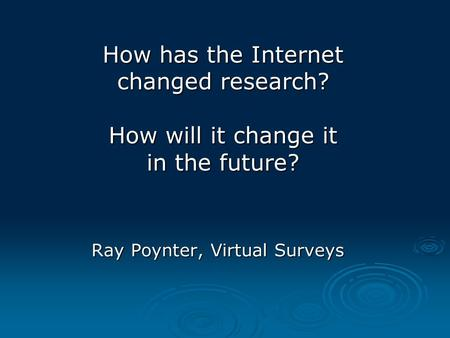 How has the Internet changed research? How will it change it in the future? Ray Poynter, Virtual Surveys.