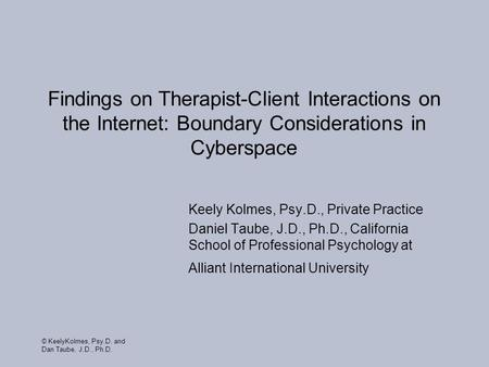 © KeelyKolmes, Psy.D. and Dan Taube, J.D., Ph.D. Findings on Therapist-Client Interactions on the Internet: Boundary Considerations in Cyberspace Keely.