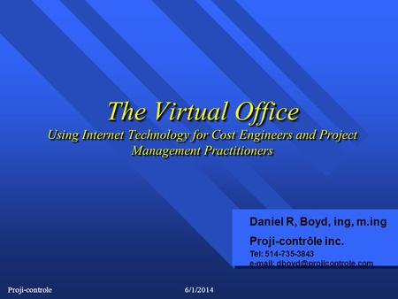 Proji-controle6/1/2014 The Virtual Office Using Internet Technology for Cost Engineers and Project Management Practitioners Daniel R, Boyd, ing, m.ing.