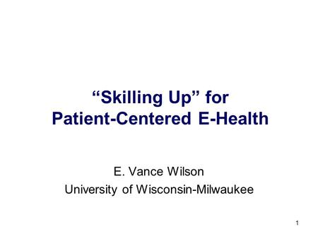 1 Skilling Up for Patient-Centered E-Health E. Vance Wilson University of Wisconsin-Milwaukee.