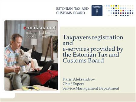 Taxpayers registration and e-services provided by the Estonian Tax and Customs Board Karin Aleksandrov Chief Expert Service Management Department.