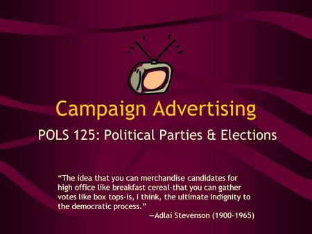 Campaign Advertising POLS 125: Political Parties & Elections The idea that you can merchandise candidates for high office like breakfast cereal-that you.