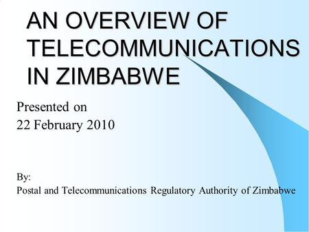 AN OVERVIEW OF TELECOMMUNICATIONS IN ZIMBABWE Presented on 22 February 2010 By: Postal and Telecommunications Regulatory Authority of Zimbabwe.