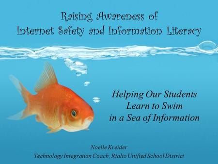 Raising Awareness of Internet Safety and Information Literacy Noelle Kreider Technology Integration Coach, Rialto Unified School District Helping Our Students.
